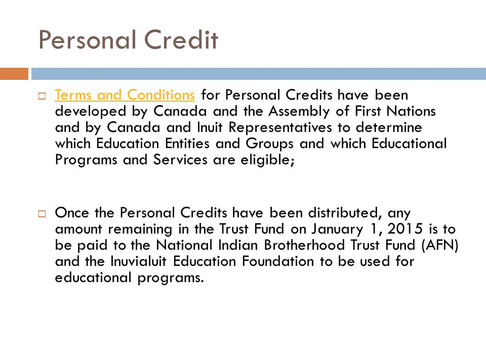 Personal Credit Terms and Conditions for Personal Credits have been developed by Canada and the Assembly of First Nations and by Canada and Inuit Representatives to determine which Education Entities and Groups and which Educational Programs and Services are eligible; Terms and Conditions Once the Personal Credits have been distributed, any amount remaining in the Trust Fund on January 1, 2015 is to be paid to the National Indian Brotherhood Trust Fund (AFN) and the Inuvialuit Education Foundation to be used for educational programs.