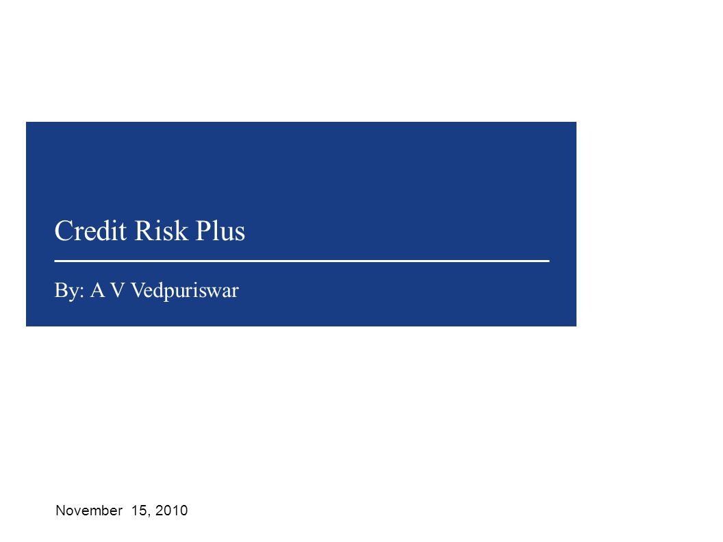 Credit Risk Plus November 15, 2010 By: A V Vedpuriswar
