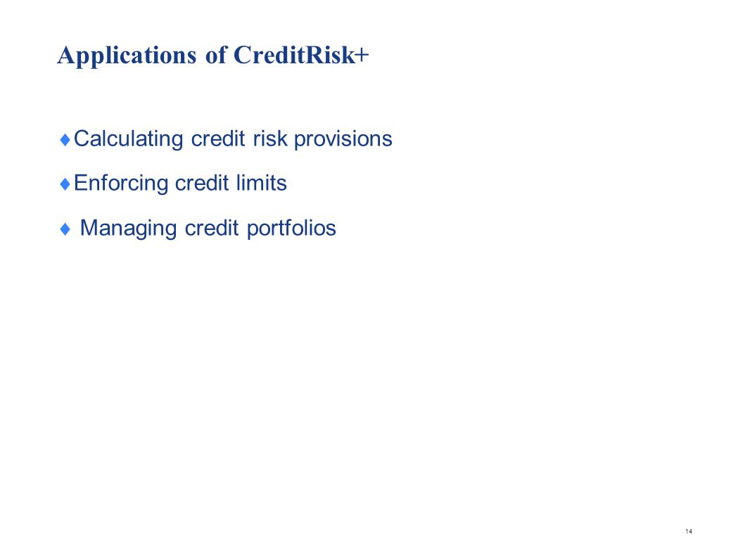 Applications of CreditRisk+ Calculating credit risk provisions Enforcing credit limits Managing credit portfolios 14
