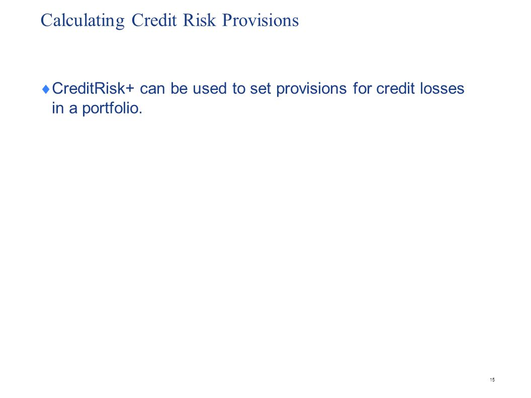 Calculating Credit Risk Provisions CreditRisk+ can be used to set provisions for credit losses in a portfolio. 15