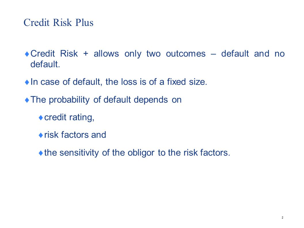 22 Credit Risk Plus Credit Risk + allows only two outcomes – default and no default. In case of default, the loss is of a fixed size. The probability