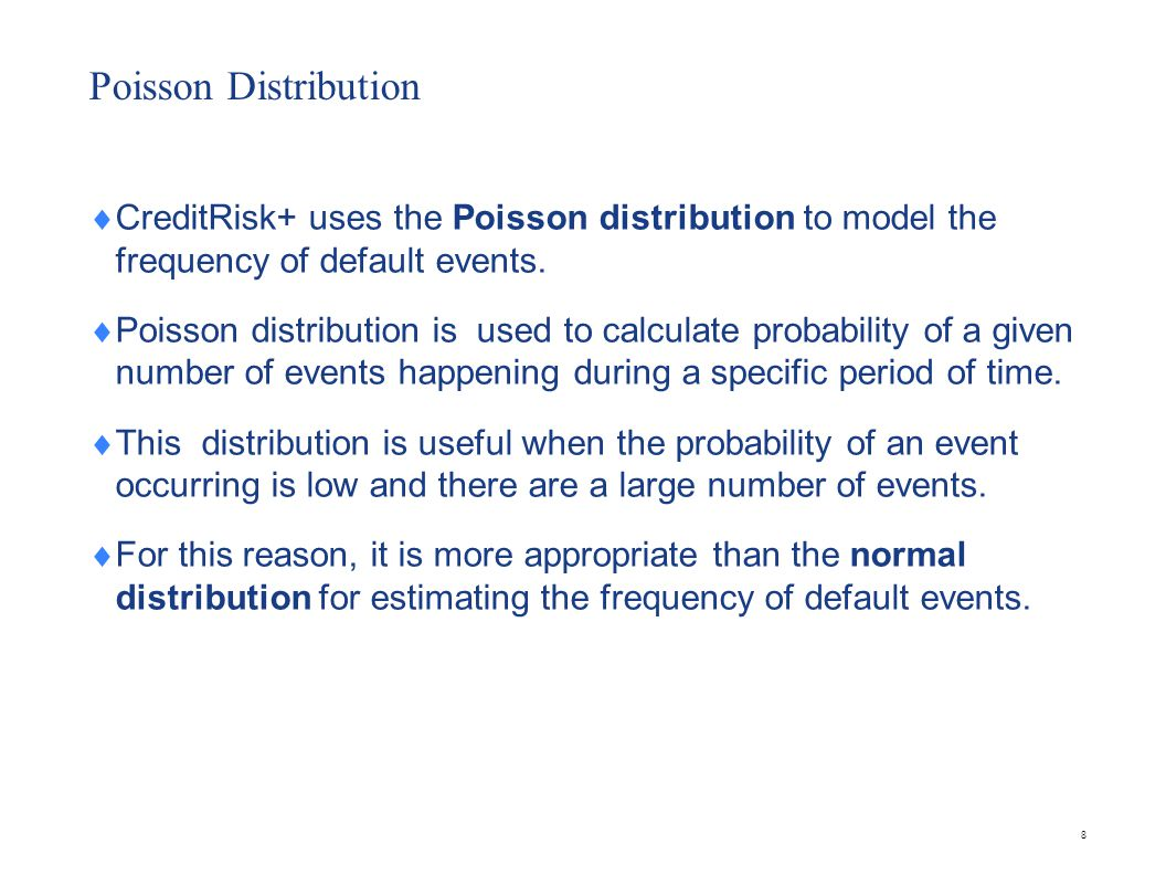 Poisson Distribution CreditRisk+ uses the Poisson distribution to model the frequency of default events. Poisson distribution is used to calculate pro