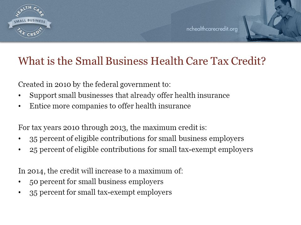 What is the Small Business Health Care Tax Credit? Created in 2010 by the federal government to: Support small businesses that already offer health in