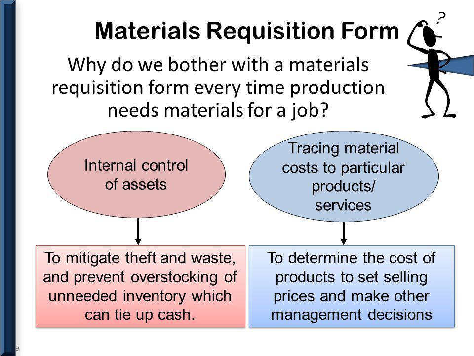 9 Materials Requisition Form Why do we bother with a materials requisition form every time production needs materials for a job? Tracing material cost