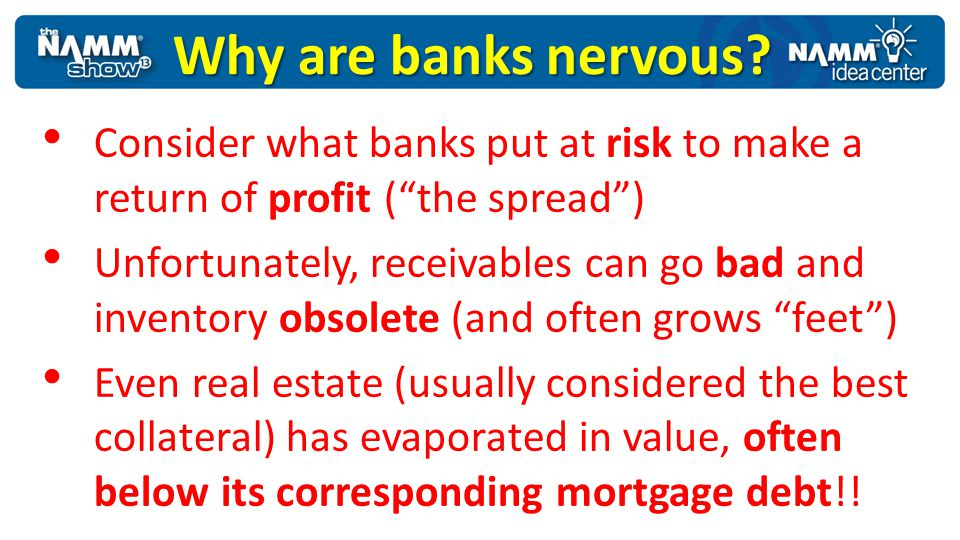 Why are banks nervous? Consider what banks put at risk to make a return of profit (the spread) Unfortunately, receivables can go bad and inventory obs