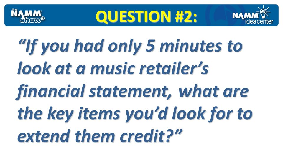 QUESTION #2: If you had only 5 minutes to look at a music retailers financial statement, what are the key items youd look for to extend them credit?