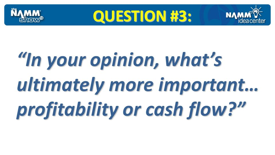 QUESTION #3: In your opinion, whats ultimately more important… profitability or cash flow?