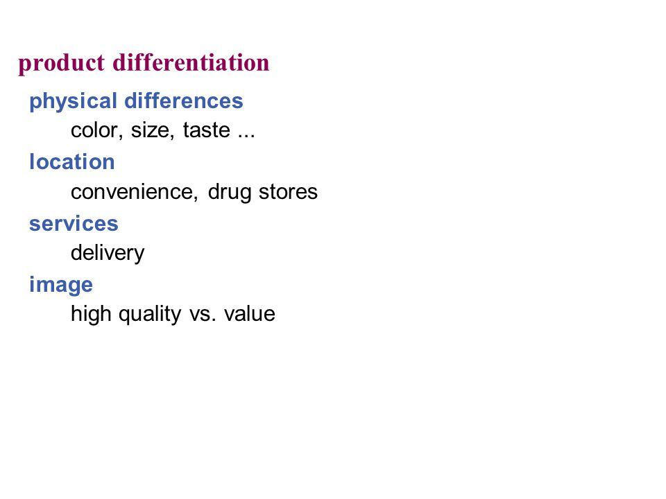 product differentiation physical differences color, size, taste... location convenience, drug stores services delivery image high quality vs. value