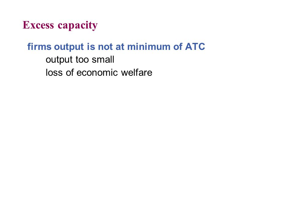 Excess capacity firms output is not at minimum of ATC output too small loss of economic welfare