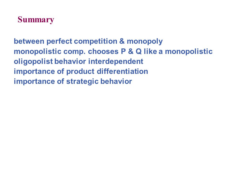 Summary between perfect competition & monopoly monopolistic comp. chooses P & Q like a monopolistic oligopolist behavior interdependent importance of