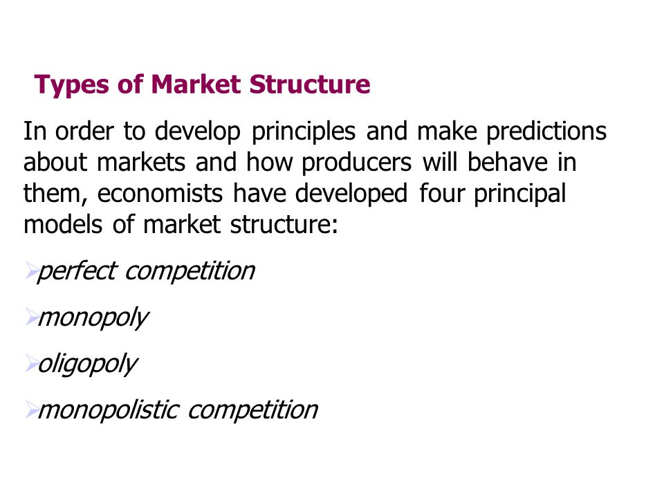 Types of Market Structure In order to develop principles and make predictions about markets and how producers will behave in them, economists have dev