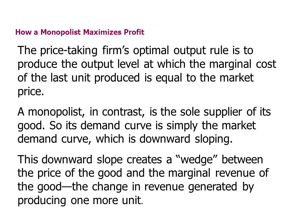 How a Monopolist Maximizes Profit The price-taking firms optimal output rule is to produce the output level at which the marginal cost of the last uni