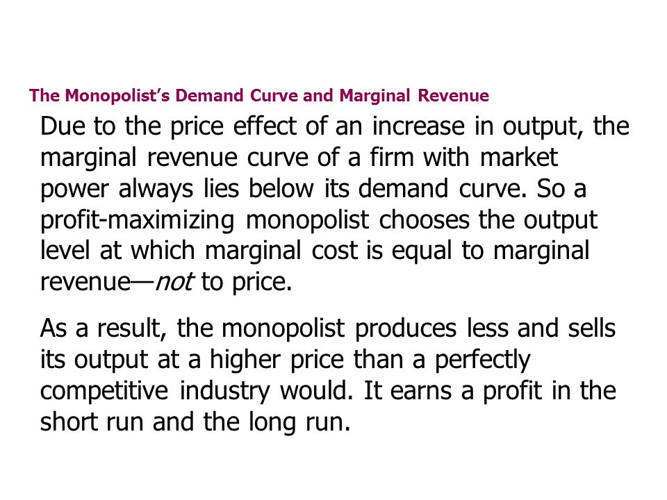 The Monopolists Demand Curve and Marginal Revenue Due to the price effect of an increase in output, the marginal revenue curve of a firm with market p