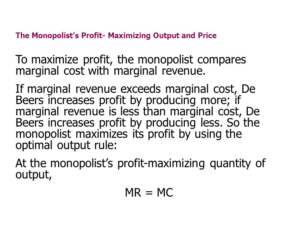 The Monopolists Profit- Maximizing Output and Price To maximize profit, the monopolist compares marginal cost with marginal revenue. If marginal reven