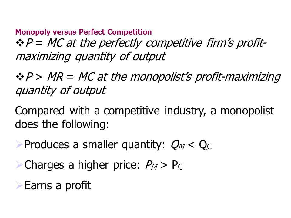 Monopoly versus Perfect Competition P = MC at the perfectly competitive firms profit- maximizing quantity of output P > MR = MC at the monopolists pro