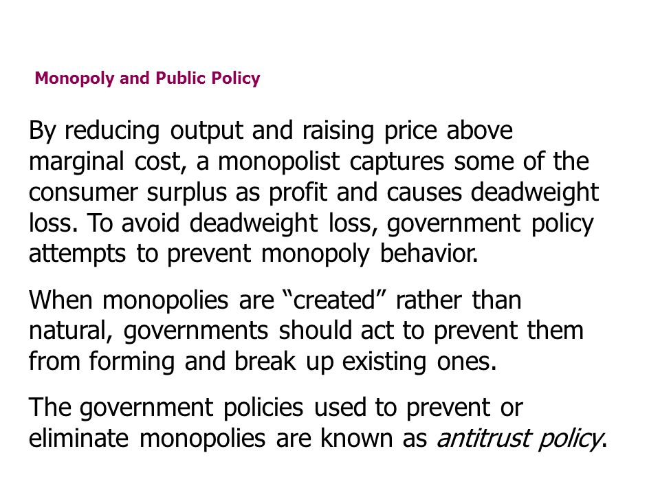 Monopoly and Public Policy By reducing output and raising price above marginal cost, a monopolist captures some of the consumer surplus as profit and