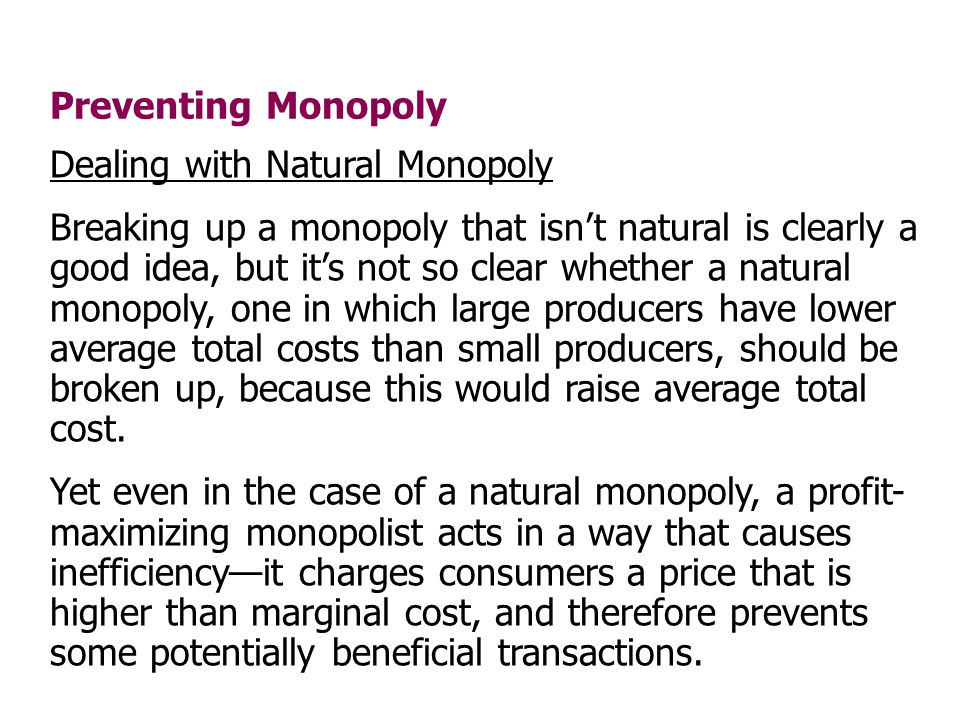 Preventing Monopoly Dealing with Natural Monopoly Breaking up a monopoly that isnt natural is clearly a good idea, but its not so clear whether a natu