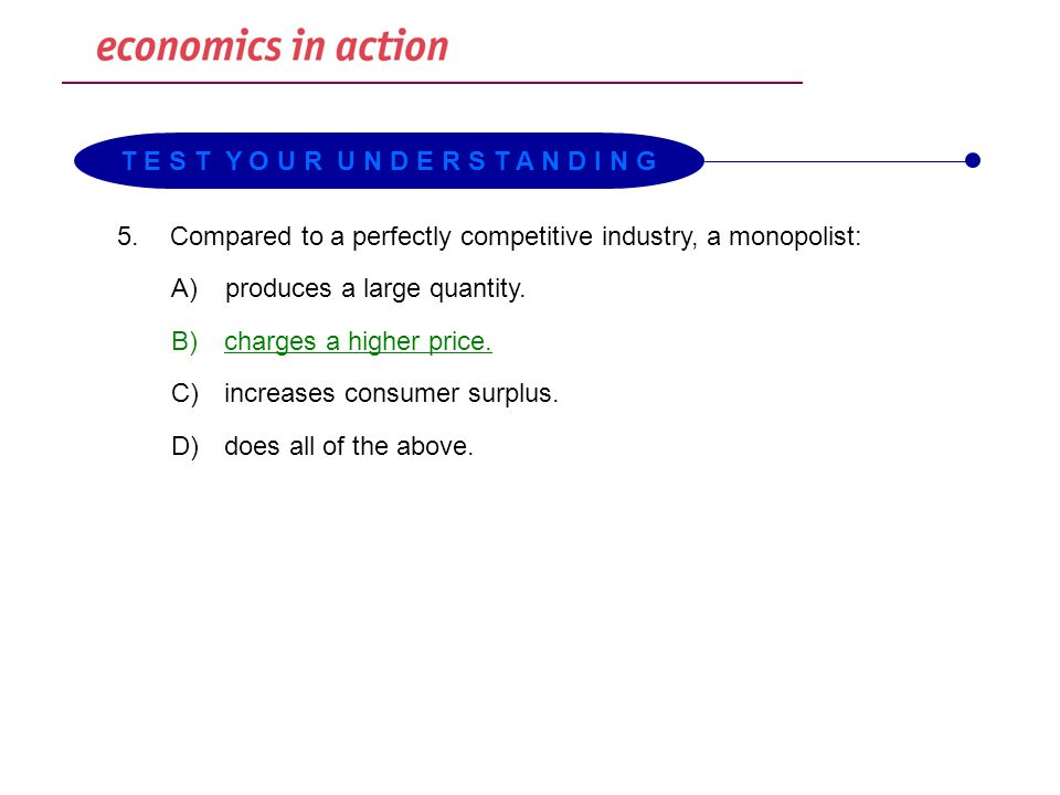 5.Compared to a perfectly competitive industry, a monopolist: A)produces a large quantity. B) charges a higher price. C) increases consumer surplus. D