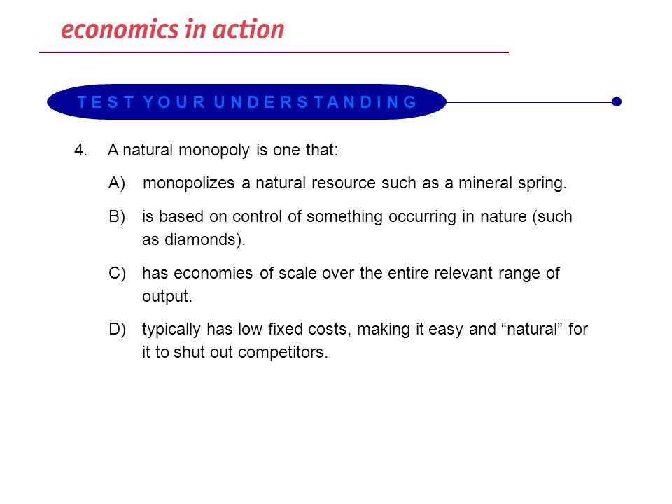 4.A natural monopoly is one that: A)monopolizes a natural resource such as a mineral spring. B) is based on control of something occurring in nature (