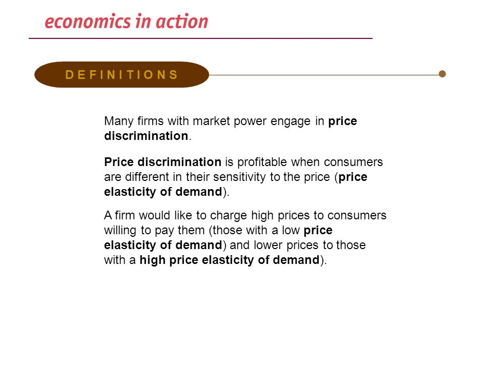 D E F I N I T I O N S Many firms with market power engage in price discrimination. Price discrimination is profitable when consumers are different in