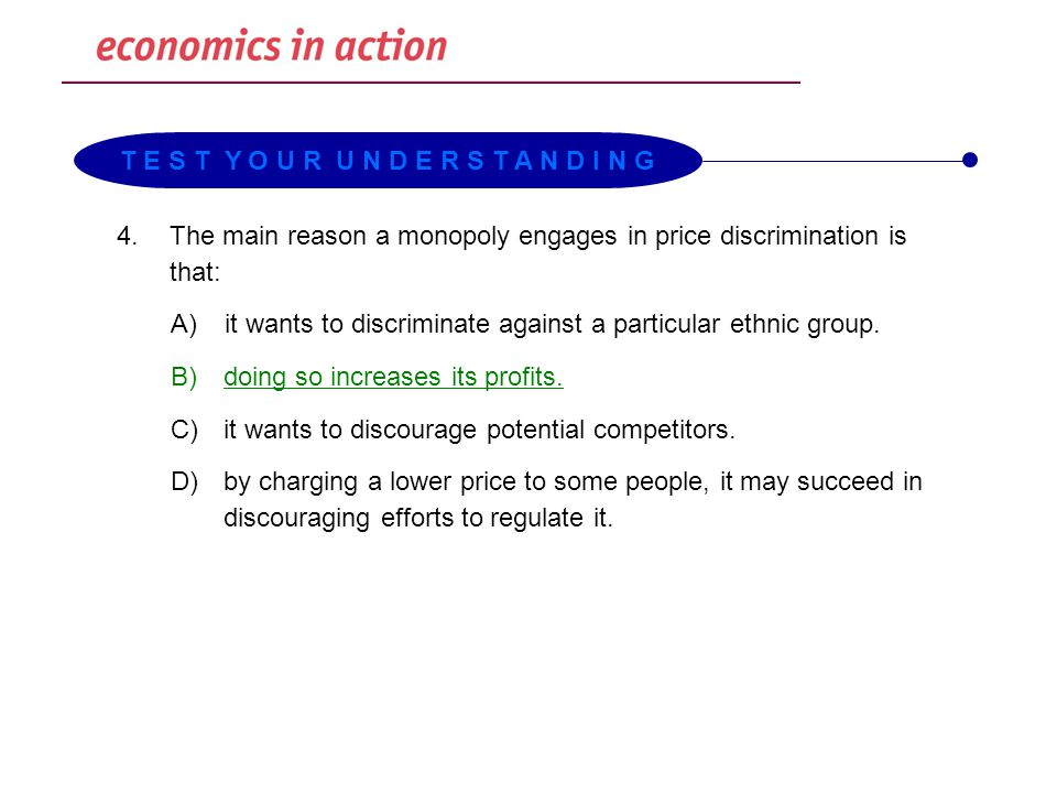 4.The main reason a monopoly engages in price discrimination is that: A)it wants to discriminate against a particular ethnic group. B) doing so increa