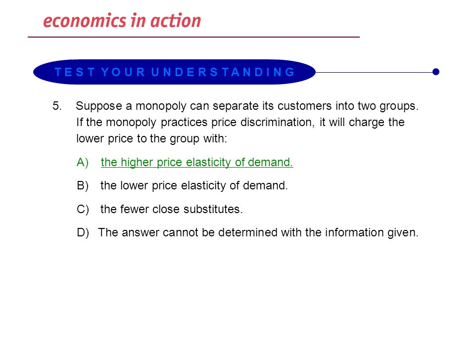 5.Suppose a monopoly can separate its customers into two groups. If the monopoly practices price discrimination, it will charge the lower price to the