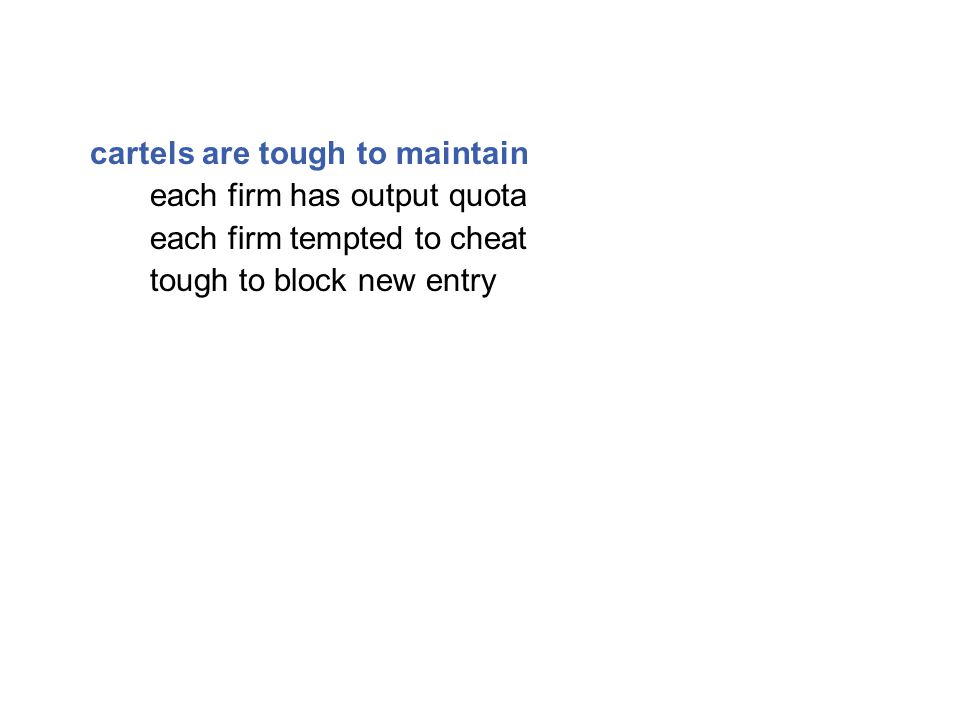 cartels are tough to maintain each firm has output quota each firm tempted to cheat tough to block new entry