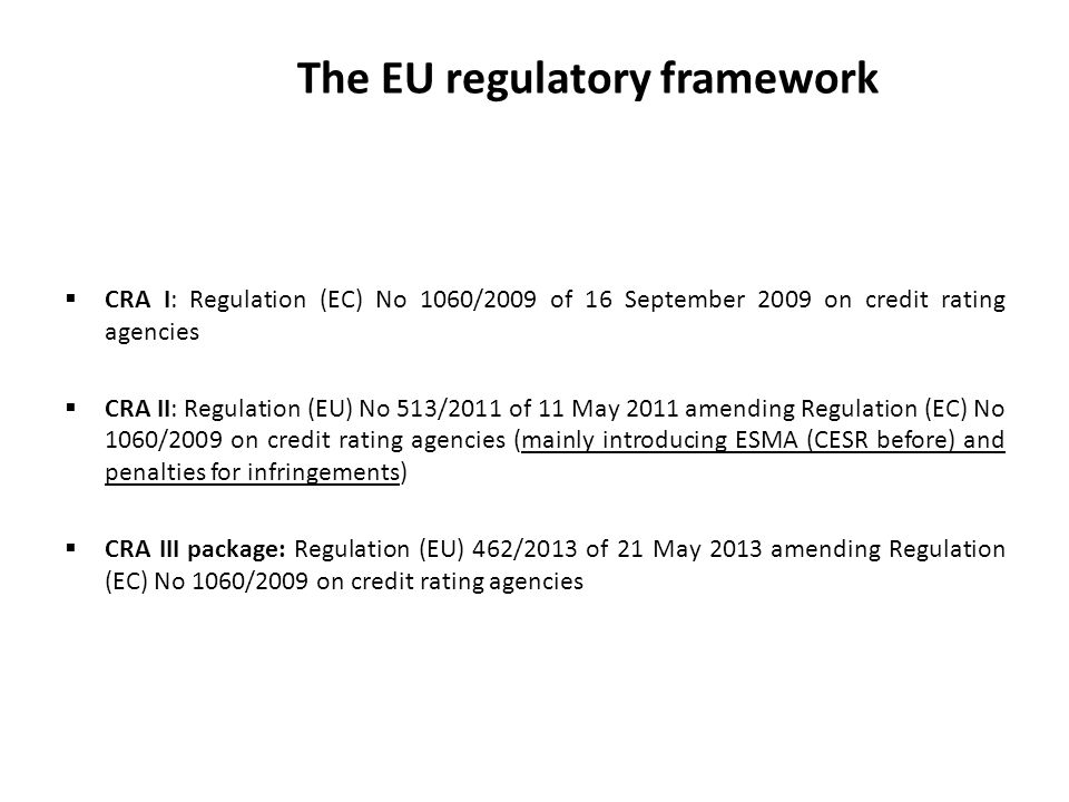 The EU regulatory framework CRA I: Regulation (EC) No 1060/2009 of 16 September 2009 on credit rating agencies CRA II: Regulation (EU) No 513/2011 of 11 May 2011 amending Regulation (EC) No 1060/2009 on credit rating agencies (mainly introducing ESMA (CESR before) and penalties for infringements) CRA III package: Regulation (EU) 462/2013 of 21 May 2013 amending Regulation (EC) No 1060/2009 on credit rating agencies