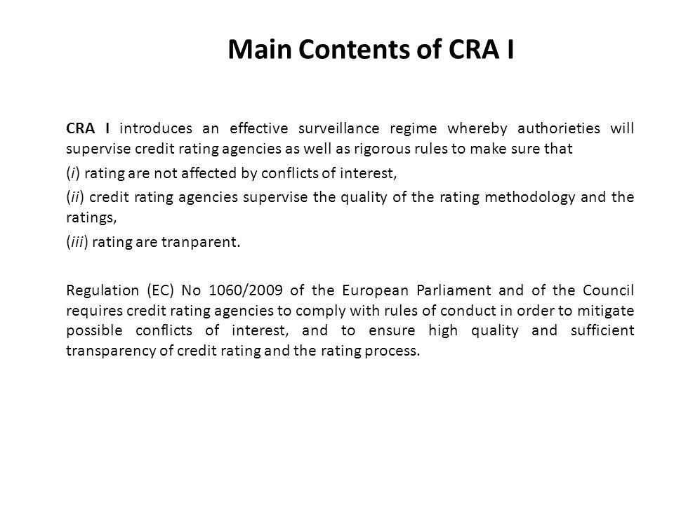 Main Contents of CRA I CRA I introduces an effective surveillance regime whereby authorieties will supervise credit rating agencies as well as rigorous rules to make sure that (i) rating are not affected by conflicts of interest, (ii) credit rating agencies supervise the quality of the rating methodology and the ratings, (iii) rating are tranparent.
