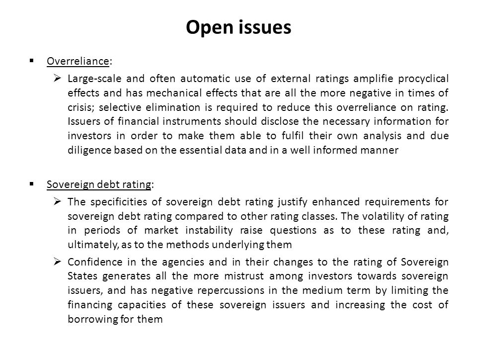 Open issues Overreliance: Large-scale and often automatic use of external ratings amplifie procyclical effects and has mechanical effects that are all the more negative in times of crisis; selective elimination is required to reduce this overreliance on rating.