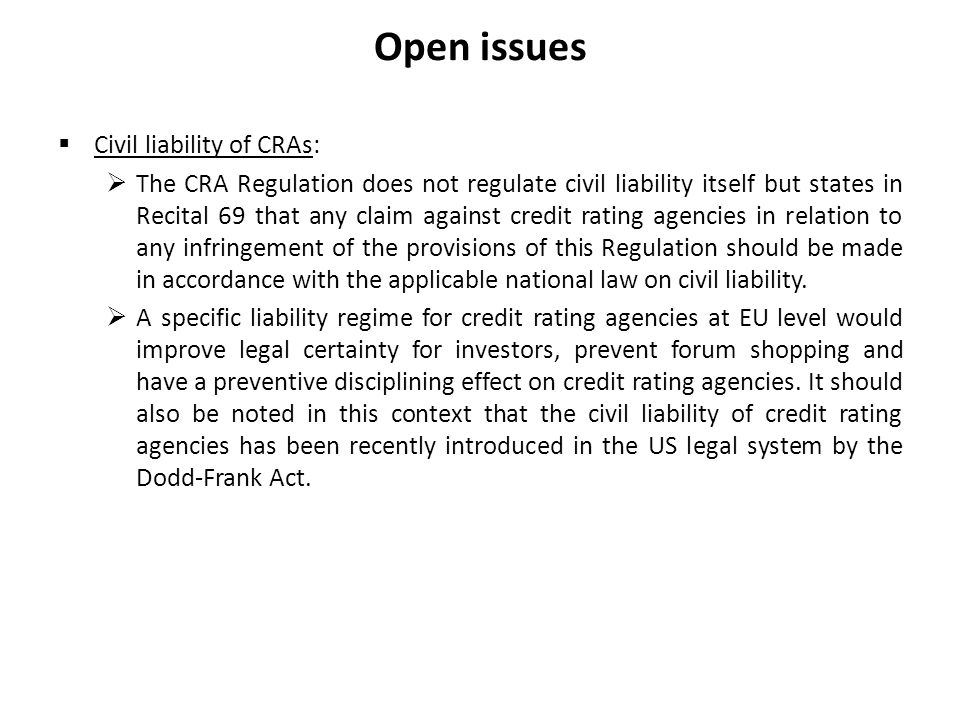 Open issues Civil liability of CRAs: The CRA Regulation does not regulate civil liability itself but states in Recital 69 that any claim against credit rating agencies in relation to any infringement of the provisions of this Regulation should be made in accordance with the applicable national law on civil liability.
