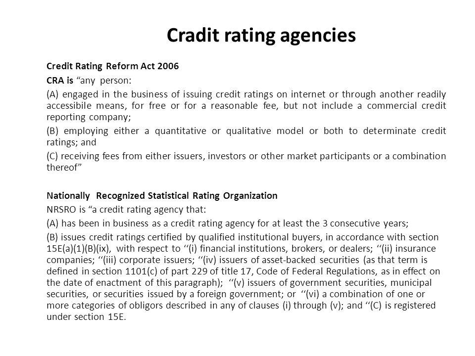 Cradit rating agencies Credit Rating Reform Act 2006 CRA is any person: (A) engaged in the business of issuing credit ratings on internet or through another readily accessibile means, for free or for a reasonable fee, but not include a commercial credit reporting company; (B) employing either a quantitative or qualitative model or both to determinate credit ratings; and (C) receiving fees from either issuers, investors or other market participants or a combination thereof Nationally Recognized Statistical Rating Organization NRSRO is a credit rating agency that: (A) has been in business as a credit rating agency for at least the 3 consecutive years; (B) issues credit ratings certified by qualified institutional buyers, in accordance with section 15E(a)(1)(B)(ix), with respect to (i) financial institutions, brokers, or dealers; (ii) insurance companies; (iii) corporate issuers; (iv) issuers of asset-backed securities (as that term is defined in section 1101(c) of part 229 of title 17, Code of Federal Regulations, as in effect on the date of enactment of this paragraph); (v) issuers of government securities, municipal securities, or securities issued by a foreign government; or (vi) a combination of one or more categories of obligors described in any of clauses (i) through (v); and (C) is registered under section 15E.