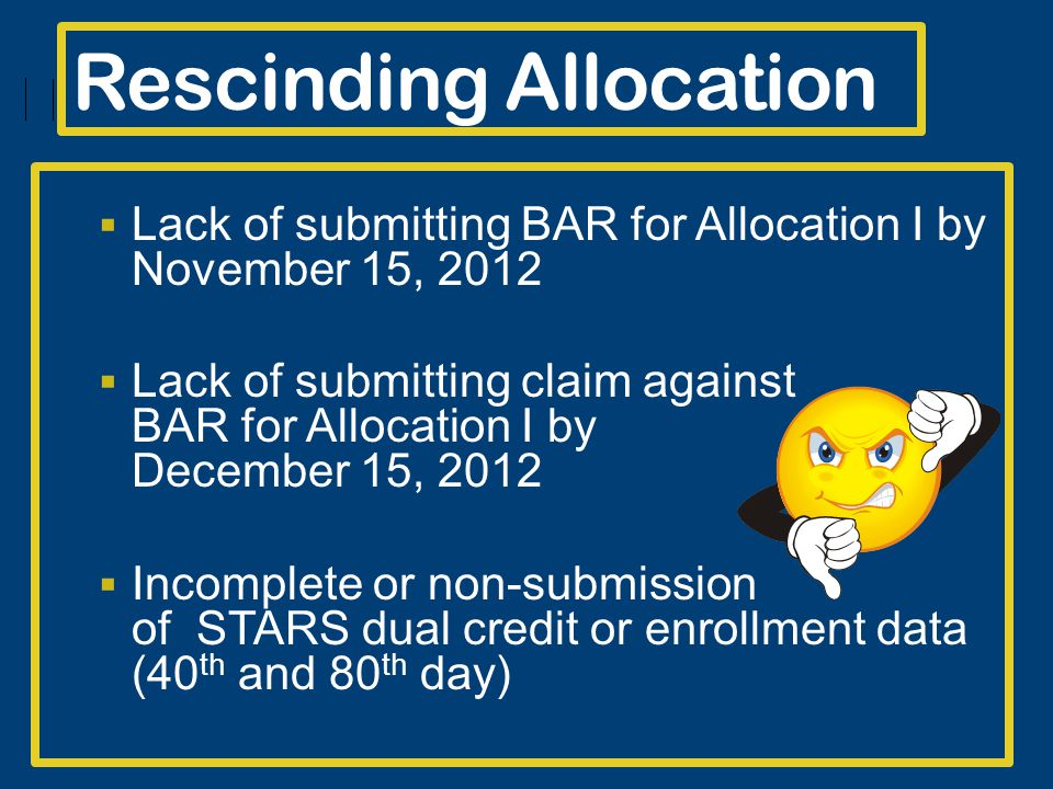 Rescinding Allocation Lack of submitting BAR for Allocation I by November 15, 2012 Lack of submitting claim against BAR for Allocation I by December 15, 2012 Incomplete or non-submission of STARS dual credit or enrollment data (40 th and 80 th day)