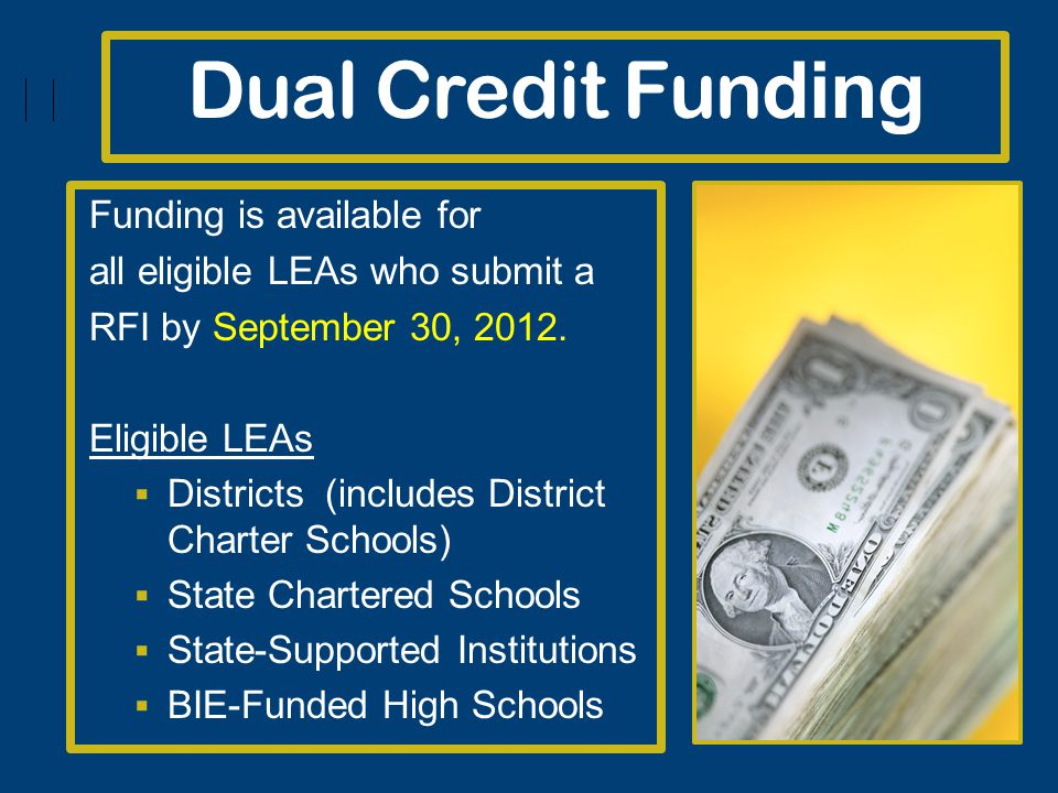 Dual Credit Fun ding Funding is available for all eligible LEAs who submit a RFI by September 30, 2012.