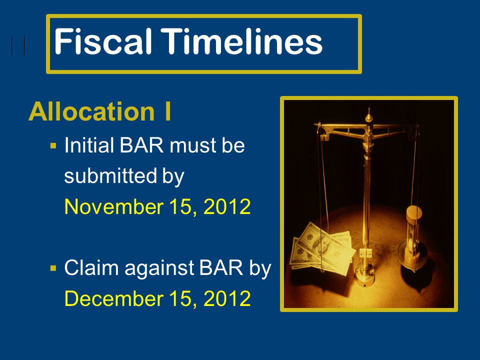 Fiscal Timelines Allocation I Initial BAR must be submitted by November 15, 2012 Claim against BAR by December 15, 2012