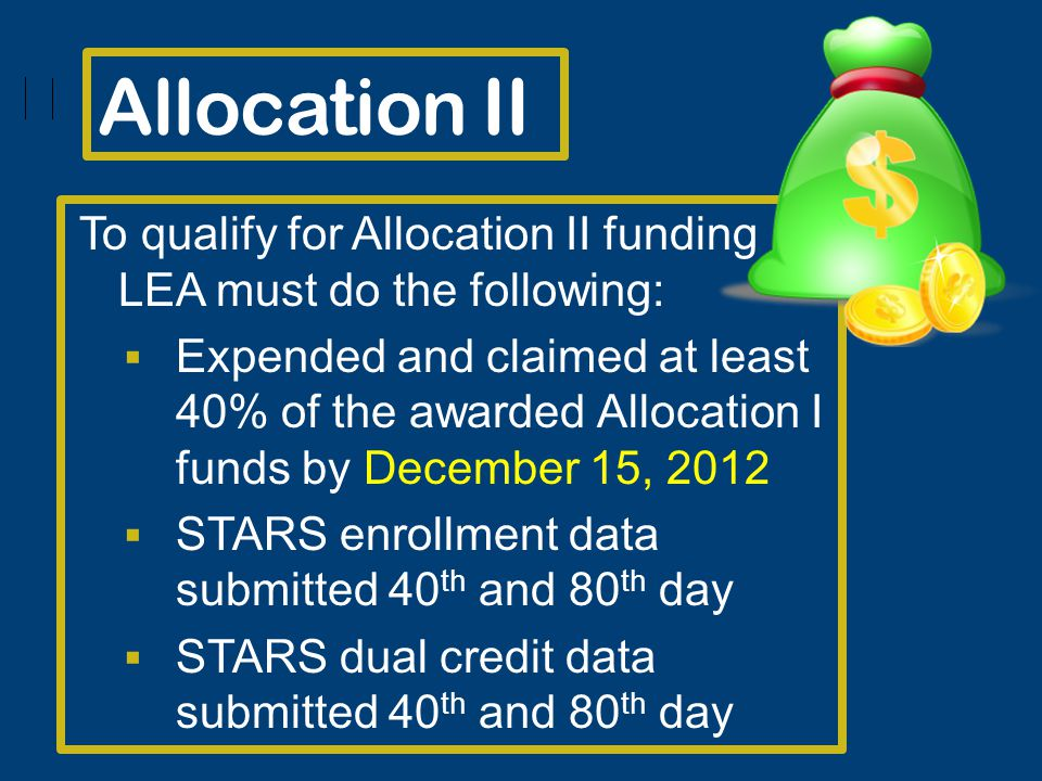 Allocation II To qualify for Allocation II funding LEA must do the following: Expended and claimed at least 40% of the awarded Allocation I funds by December 15, 2012 STARS enrollment data submitted 40 th and 80 th day STARS dual credit data submitted 40 th and 80 th day