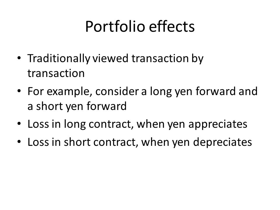 Portfolio effects Traditionally viewed transaction by transaction For example, consider a long yen forward and a short yen forward Loss in long contract, when yen appreciates Loss in short contract, when yen depreciates