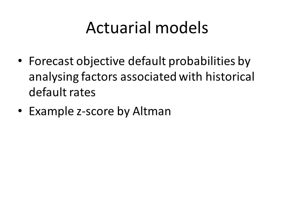 Actuarial models Forecast objective default probabilities by analysing factors associated with historical default rates Example z-score by Altman