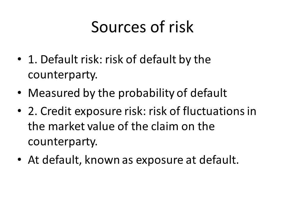 Sources of risk 1. Default risk: risk of default by the counterparty.