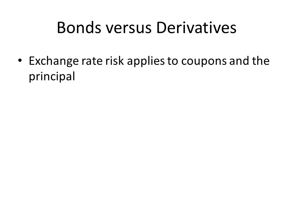 Bonds versus Derivatives Exchange rate risk applies to coupons and the principal