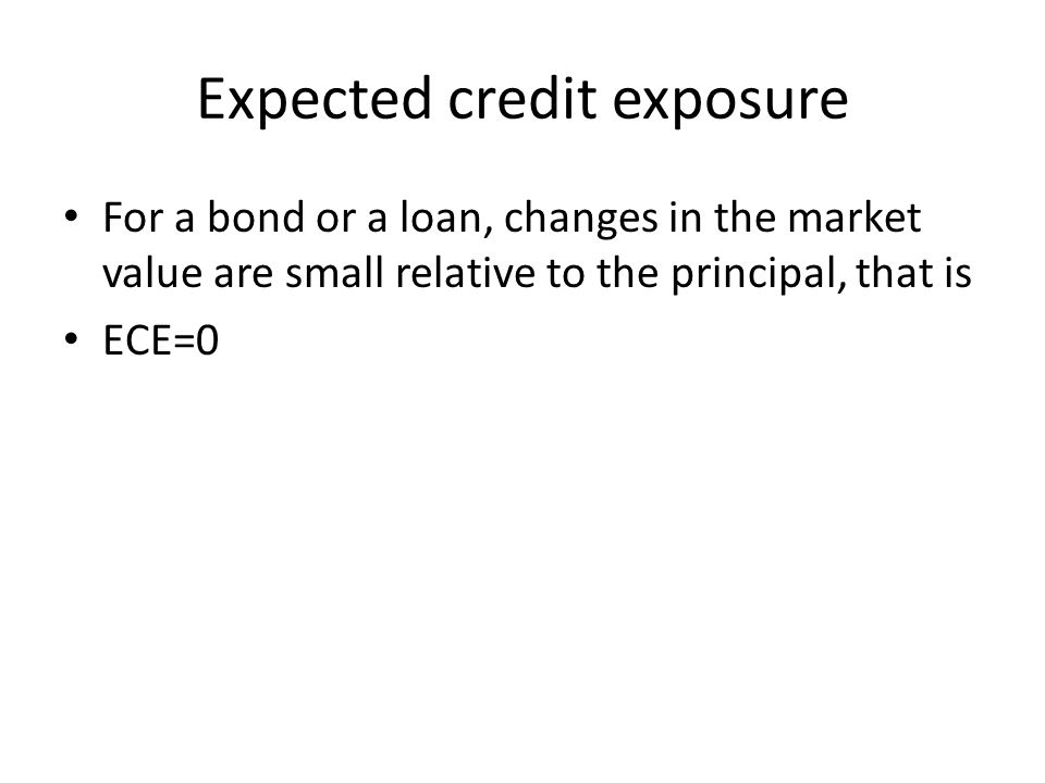Expected credit exposure For a bond or a loan, changes in the market value are small relative to the principal, that is ECE=0