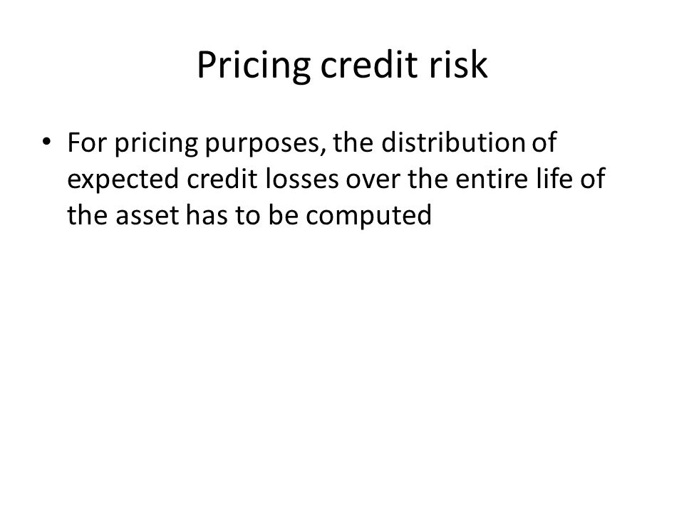 Pricing credit risk For pricing purposes, the distribution of expected credit losses over the entire life of the asset has to be computed