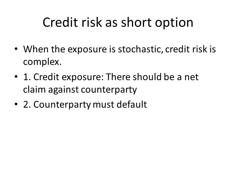 Credit risk as short option When the exposure is stochastic, credit risk is complex.
