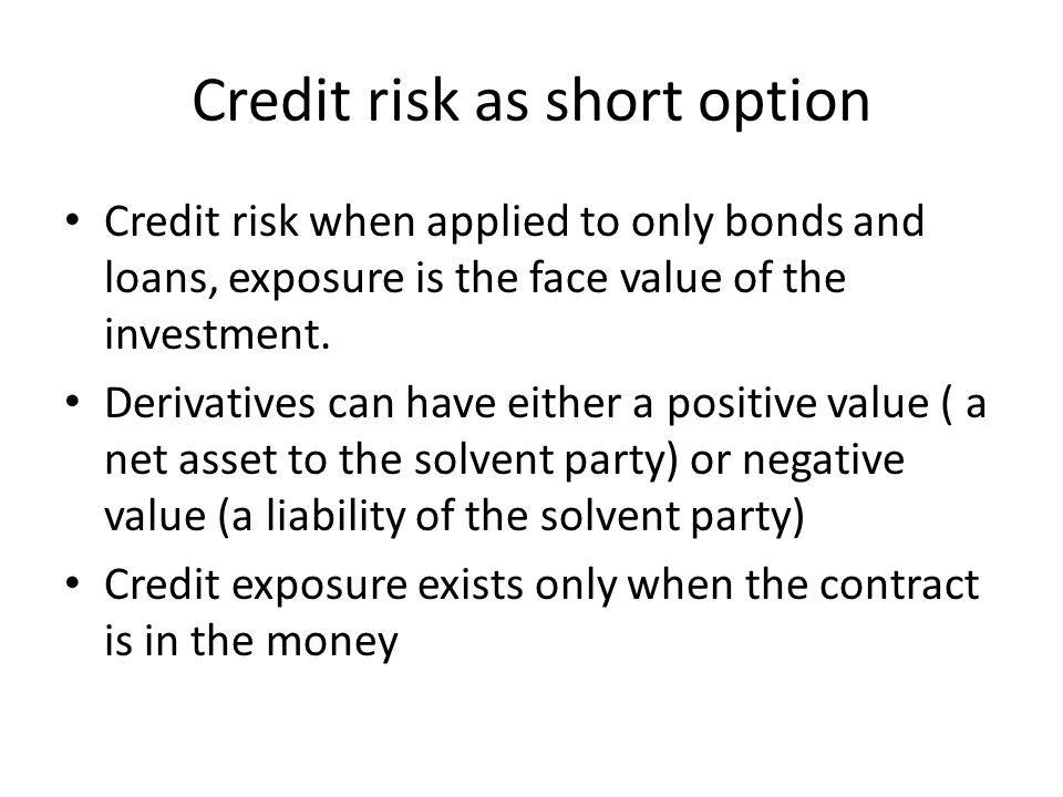 Credit risk as short option Credit risk when applied to only bonds and loans, exposure is the face value of the investment.