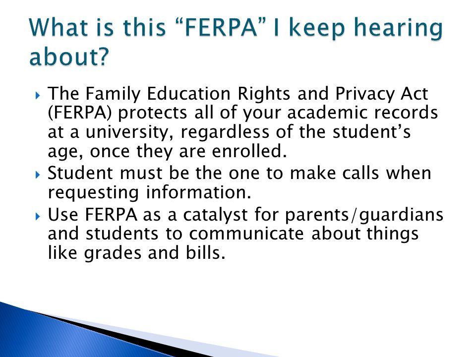 The Family Education Rights and Privacy Act (FERPA) protects all of your academic records at a university, regardless of the students age, once they are enrolled.