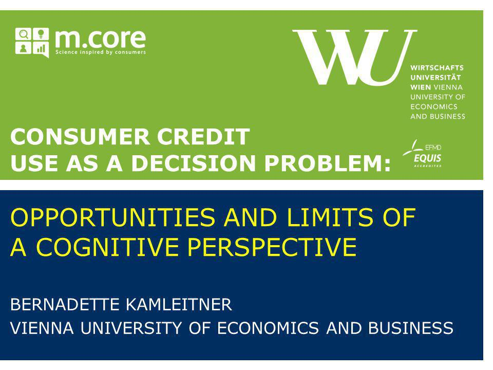 CONSUMER CREDIT USE AS A DECISION PROBLEM: OPPORTUNITIES AND LIMITS OF A COGNITIVE PERSPECTIVE BERNADETTE KAMLEITNER VIENNA UNIVERSITY OF ECONOMICS AND BUSINESS
