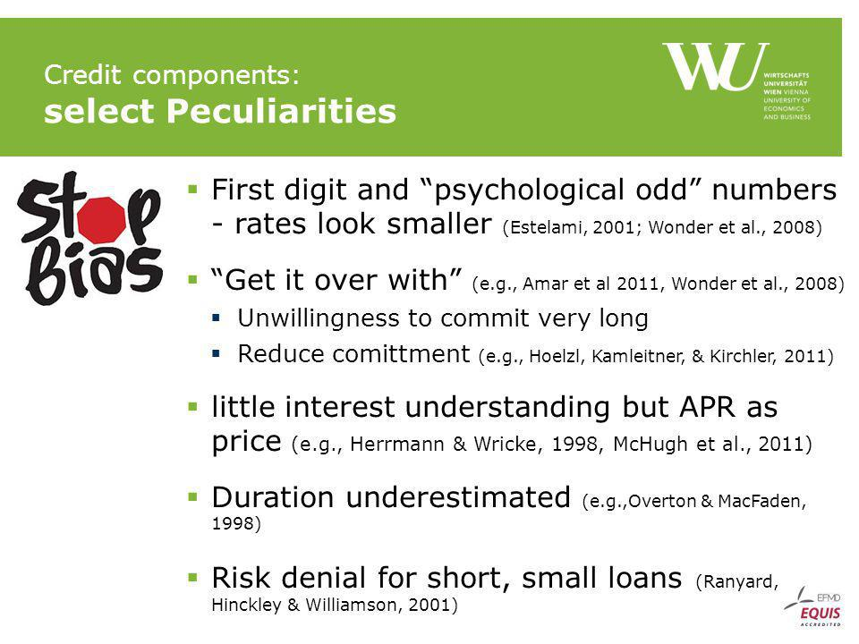 Credit components: select Peculiarities First digit and psychological odd numbers - rates look smaller (Estelami, 2001; Wonder et al., 2008) Get it over with (e.g., Amar et al 2011, Wonder et al., 2008) Unwillingness to commit very long Reduce comittment (e.g., Hoelzl, Kamleitner, & Kirchler, 2011) little interest understanding but APR as price (e.g., Herrmann & Wricke, 1998, McHugh et al., 2011) Duration underestimated (e.g.,Overton & MacFaden, 1998) Risk denial for short, small loans (Ranyard, Hinckley & Williamson, 2001)