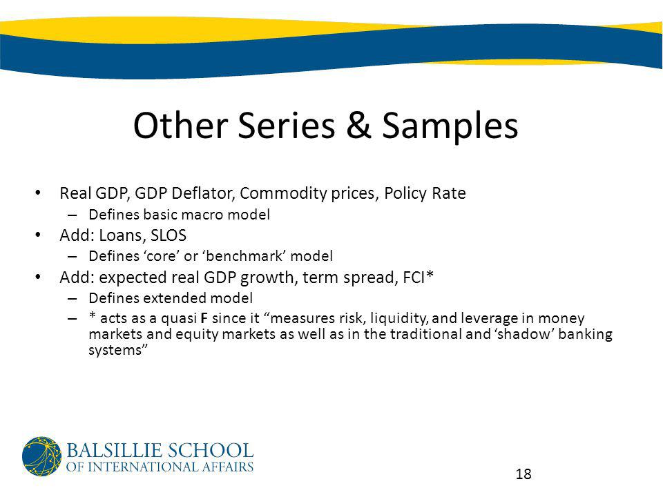 Other Series & Samples Real GDP, GDP Deflator, Commodity prices, Policy Rate – Defines basic macro model Add: Loans, SLOS – Defines core or benchmark model Add: expected real GDP growth, term spread, FCI* – Defines extended model – * acts as a quasi F since it measures risk, liquidity, and leverage in money markets and equity markets as well as in the traditional and shadow banking systems US: 1972:1-2011:1 (disjointed: 1984-1990 omitted), CAD: 1999:2-2011:1 18