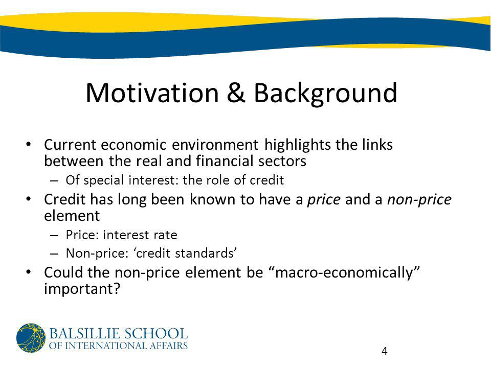 Motivation & Background Current economic environment highlights the links between the real and financial sectors – Of special interest: the role of credit Credit has long been known to have a price and a non-price element – Price: interest rate – Non-price: credit standards Could the non-price element be macro-economically important.