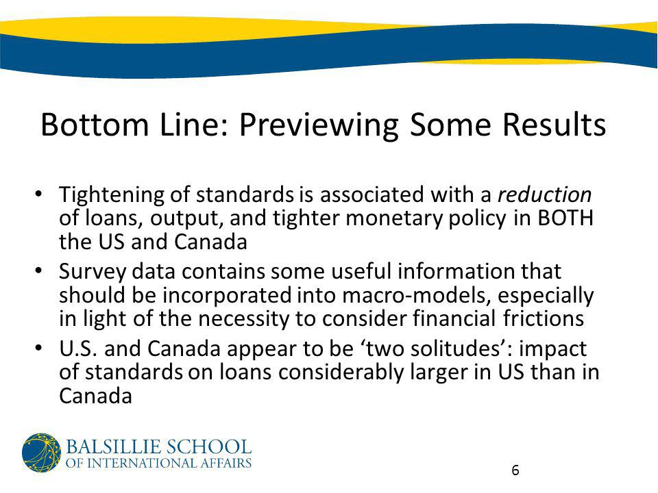 Bottom Line: Previewing Some Results Tightening of standards is associated with a reduction of loans, output, and tighter monetary policy in BOTH the US and Canada Survey data contains some useful information that should be incorporated into macro-models, especially in light of the necessity to consider financial frictions U.S.